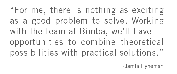 """""""For me, there is nothing as exciting as a good problem to solve. Working with the team at Bimba, we'll have opportunities to combine theoretical possibilities with practical solutions."""""""