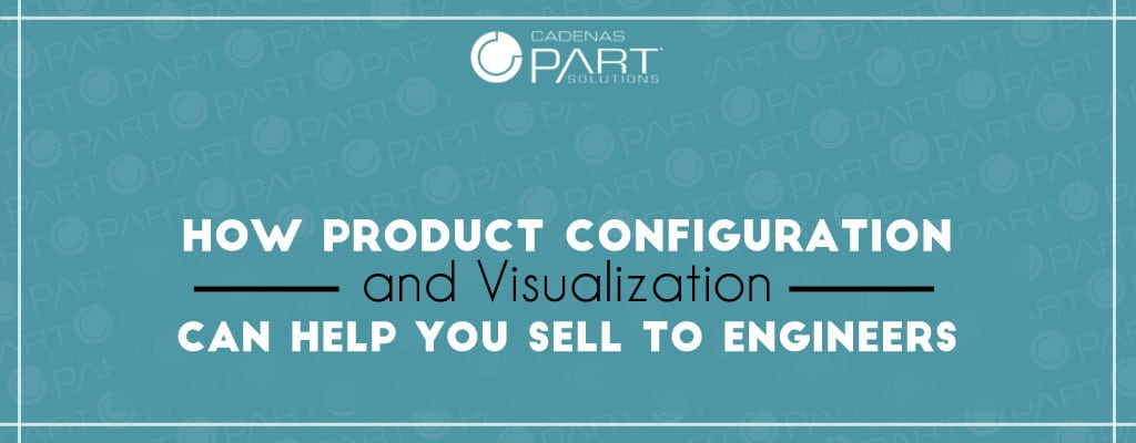 Marketing to Engineers: How Product Configuration and Visualization is a Validation Tool for Buyers